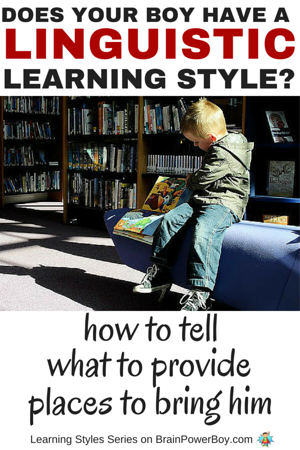 Does your boy love words? Is he very verbal, and likes to read and write? If so, he may have a Linguistic Learning Style. To help your boy learn, take a look at this series which delves into learning styles. Find out more about Linguistic Learners, how to tell if your boy is one, what to provide him with, and places you can take him to honor the way he learns. Click the picture to read more.