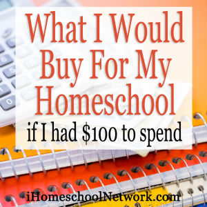 iHomeschoolNetwork presents What I would buy for my homeschool if I had $100 to spend.