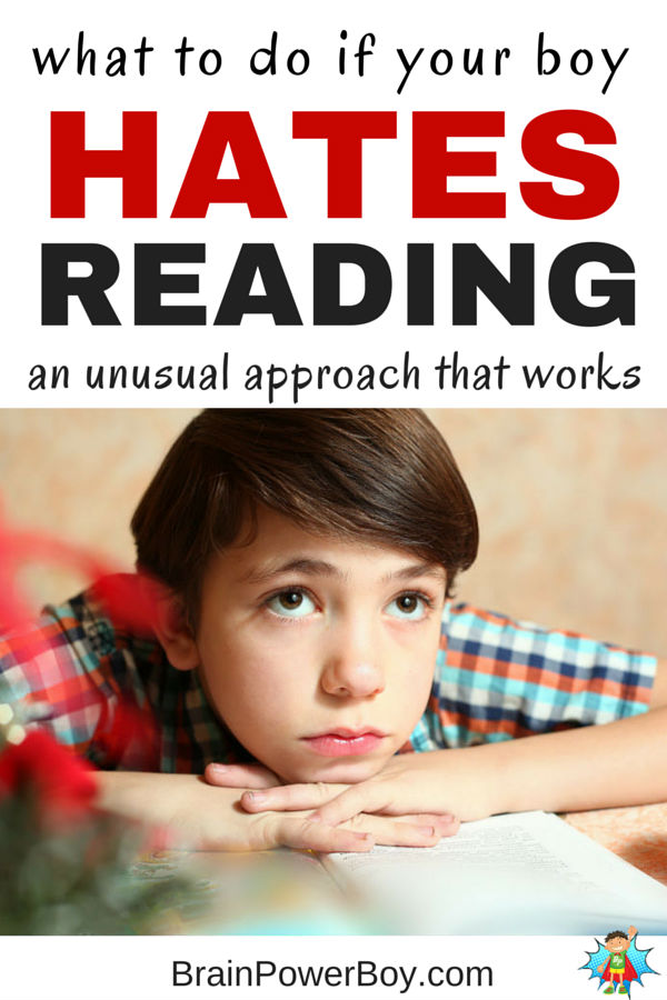 "Has your boy said ""I hate reading!""? If so, now is the time to take action. The U.S. Department of Education reading tests for the last 30 years show boys scoring worse than girls in every age group, every year. Use these tips to improve the situation and help your boy move toward a new relationship with reading. Don't delay."