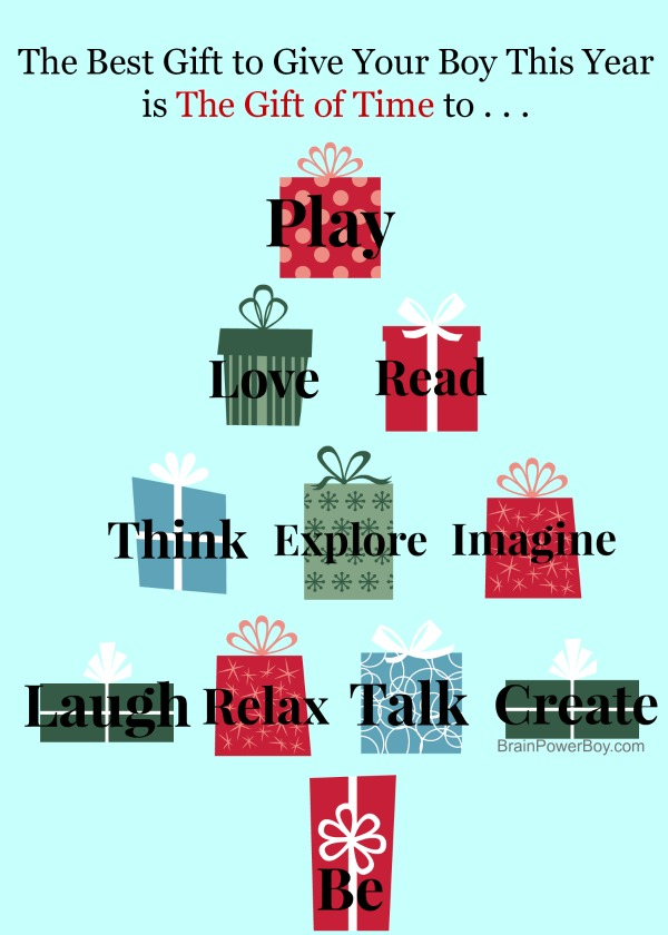 Give boys the gift of time to play, love,read, think, explore, imagine, laugh, relax, talk, create and be